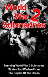 World War II Submarines: Stunning World War 2 Submarine Stories And Warfare From The Depths Of The Ocean