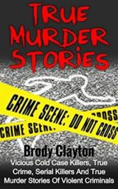 True Murder Stories Vicious Cold Case Killers True Crime Serial Killers And True Murder Stories Of Violent Criminals