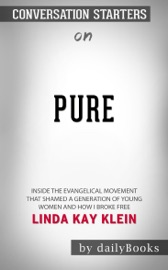 PURE: INSIDE THE EVANGELICAL MOVEMENT THAT SHAMED A GENERATION OF YOUNG WOMEN AND HOW I BROKE FREE BY LINDA KAY KLEIN: CONVERSATION STARTERS