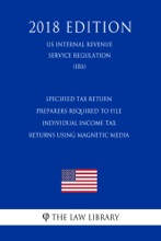 Specified Tax Return Preparers Required to File Individual Income Tax Returns Using Magnetic Media (US Internal Revenue Service Regulation) (IRS) (2018 Edition)