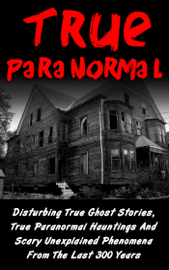 True Paranormal: Disturbing True Ghost Stories, True Paranormal Hauntings And Scary Unexplained Phenomena From The Last 300 Years book