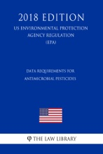 Data Requirements For Antimicrobial Pesticides (US Environmental Protection Agency Regulation) (EPA) (2018 Edition)