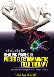 UNDERSTANDING THE HEALING POWER OF PULSED ELECTROMAGNETIC FIELD THERAPY: CHRONIC PAIN  FIBROMYALGIA  ARTHRITIS  MULTIPLE SCLEROSIS