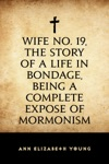 Wife No 19 The Story Of A Life In Bondage Being A Complete Expose Of Mormonism