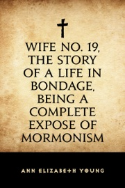 WIFE NO. 19, THE STORY OF A LIFE IN BONDAGE, BEING A COMPLETE EXPOSE OF MORMONISM