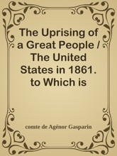 The Uprising of a Great People / The United States in 1861. to Which is Added a Word of Peace on the Difference Between England the United States.