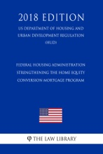 Federal Housing Administration - Strengthening the Home Equity Conversion Mortgage Program (US Department of Housing and Urban Development Regulation) (HUD) (2018 Edition)