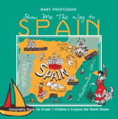Show Me The Way to Spain - Geography Book 1st Grade  Children's Explore the World Books