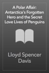 A Polar Affair Antarcticas Forgotten Hero And The Secret Love Lives Of Penguins
