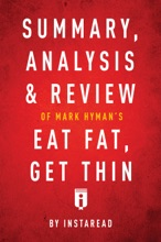 Summary, Analysis & Review Of Mark Hyman's, MD Eat Fat, Get Thin By Instaread