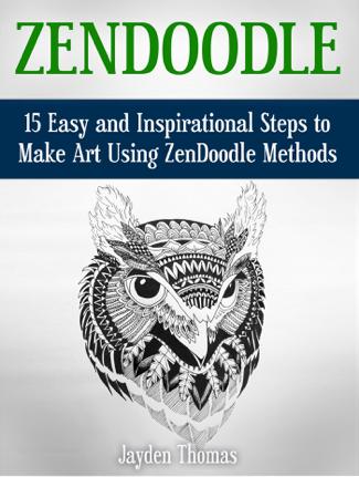 ZenDoodle: 15 Easy and Inspirational Steps to Make Art Using ZenDoodle Methods - Jayden Thomas
