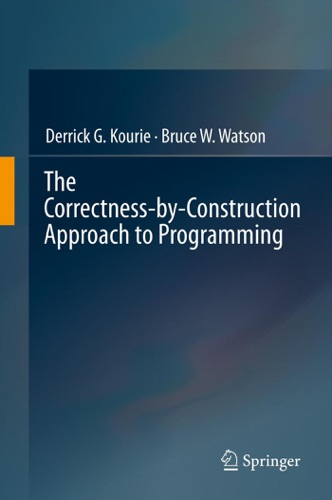 Derrick G. Kourie & Bruce W. Watson - The Correctness-by-Construction Approach to Programming