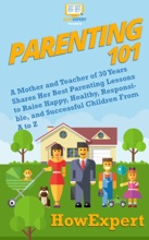 Parenting 101: A Mother and Teacher of 30 Years Shares Her Best Parenting Lessons to Raise Happy, Healthy, Responsible, and Successful Children From A to Z