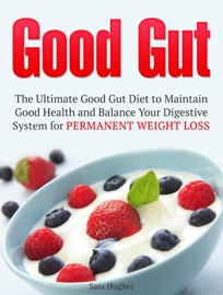 Good Gut The Ultimate Good Gut Diet To Maintain Good Health And Balance Your Digestive System For Permanent Weight Loss