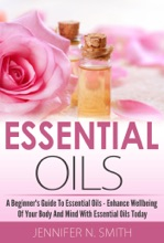 Beginner's Guide To Essential Oils – How To Enhance The Wellbeing Of Your Body And Mind, Starting Today