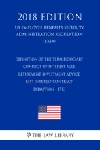 Definition Of The Term Fiduciary - Conflict Of Interest Rule - Retirement Investment Advice - Best Interest Contract Exemption - Etc. (US Employee Benefits Security Administration Regulation) (EBSA) (2018 Edition)