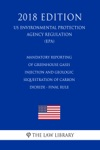 Mandatory Reporting Of Greenhouse Gases - Injection And Geologic Sequestration Of Carbon Dioxide - Final Rule US Environmental Protection Agency Regulation EPA 2018 Edition