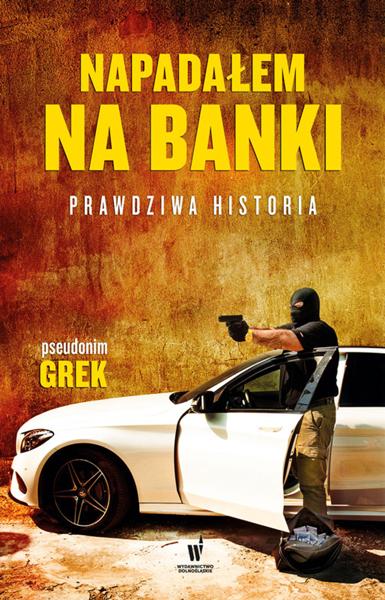Napadałem na banki. Prawdziwa historia
