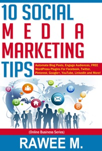 10 Social Media Marketing Tips: Automate Blog Posts, Engage Audience, FREE WordPress Plugins For Facebook, Twitter, Pinterest, Google+, YouTube, LinkedIn and More! da Rawee M.