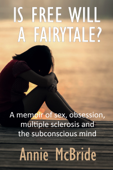 Is Free Will a Fairytale?: A Memoir of Sex,Obsession, Multiple Sclerosis and the Subconscious Mind