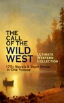 THE CALL OF THE WILD WEST - Ultimate Western Collection 175 Novels  Short Stories In One Volume