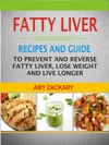 Fatty Liver Recipes And Guide To Prevent And Reverse Fatty Liver Lose Weight And Live Longer