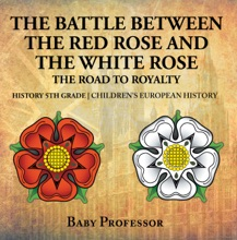 The Battle Between the Red Rose and the White Rose: The Road to Royalty History 5th Grade  Children's European History