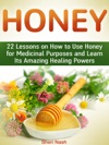 Honey 22 Lessons On How To Use Honey For Medicinal Purposes And Learn Its Amazing Healing Powers