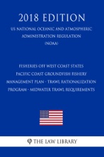 Fisheries off West Coast States - Pacific Coast Groundfish Fishery Management Plan - Trawl Rationalization Program - Midwater Trawl Requirements (US National Oceanic and Atmospheric Administration Regulation) (NOAA) (2018 Edition)