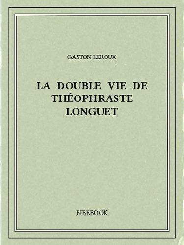 Gaston Leroux - La double vie de Théophraste Longuet