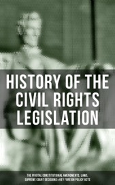 History of the Civil Rights Legislation: The Pivotal Constitutional Amendments, Laws, Supreme Court Decisions & Key Foreign Policy Acts