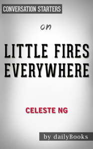 Little Fires Everywhere: by Celeste Ng  Conversation Starters Summary