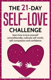 Self-Love: The 21-Day Self-Love Challenge - Learn How to Love Yourself Unconditionally, Cultivate Self-Worth, Self-Compassion and Self-Confidence