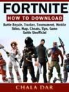 Fortnite How To Download Battle Royale Tracker Tournament Mobile Skins Map Cheats Tips Game Guide Unofficial