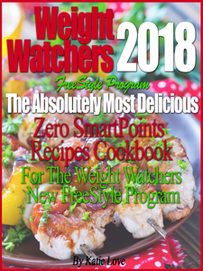 Weight Watchers 2018 FreeStyle Program The Absolutely Most Delicious Zero SmartPoints Recipes Cookbook For The Weight Watchers New FreeStyle Program ebook