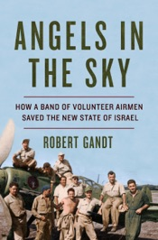 Angels in the Sky: How a Band of Volunteer Airmen Saved the New State of Israel