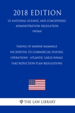 Taking Of Marine Mammals Incidental To Commercial Fishing Operations - Atlantic Large Whale Take Reduction Plan Regulations (US National Oceanic And Atmospheric Administration Regulation) (NOAA) (2018 Edition)