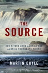 The Source How Rivers Made America And America Remade Its Rivers