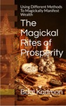 The Magickal Rites Of Prosperity Using Different Methods To Magickally Manifest Wealth
