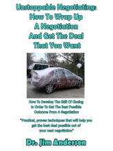 Unstoppable Negotiating: How To Wrap Up A Negotiation And Get The Deal That You Want, How To Develop The Skill Of Closing In Order To Get The Best Possible Outcome From A Negotiation