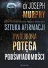 Dr. Joseph Murphy - Sztuka afirmacji. Uwolniona potęga podświadomości artwork