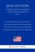 Restrictions On Qualified Financial Contracts Of Certain FDIC-Supervised Institutions - Revisions To Definition Of Qualifying Master Netting Agreement (US Federal Deposit Insurance Corporation Regulation) (FDIC) (2018 Edition)