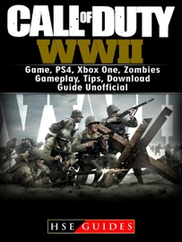 CALL OF DUTY WWII GAME, PS4, XBOX ONE, ZOMBIES, GAMEPLAY, TIPS, DOWNLOAD GUIDE UNOFFICIAL
