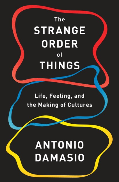 The Strange Order of Things: Life, Feeling, and the Making of Cultures by António Damásio