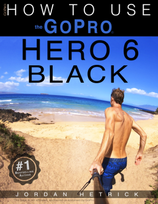 GoPro Hero 6 Black: How To Use The GoPro Hero 6 Black - Jordan Hetrick book