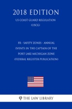 FR - Safety Zones - Annual Events in the Captain of the Port Lake Michigan Zone (Federal Register Publication) (US Coast Guard Regulation) (USCG) (2018 Edition)