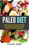 Paleo Diet How To Use Paleo Diet And Lose Weight While Getting Healthy With 15 Recipes