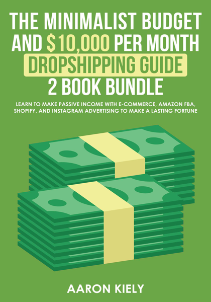 The Minimalist Budget and $10,000 per Month Dropshipping Guide 2 Book Bundle: Learn to make Passive Income with E-commerce, Amazon FBA, Shopify, and Instagram Advertising to make a Lasting Fortune