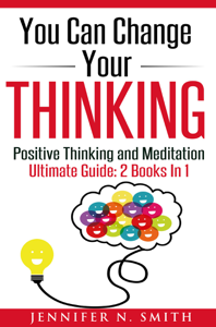 You Can Change Your Thinking: Changing Your Life Through Positive Thinking, Meditation For Beginners Book Review