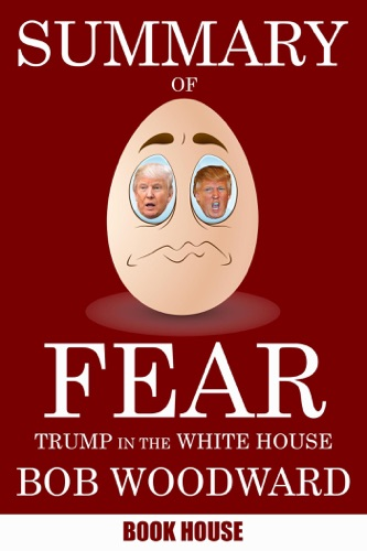 Book House - Summary Of Fear: Trump in the White House by Bob Woodward